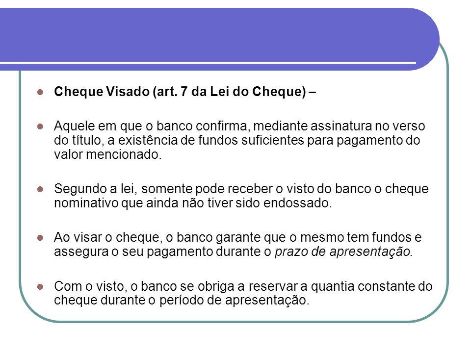 Cheque Visado (art. 7 da Lei do Cheque) – Aquele em que o banco confirma, mediante assinatura no verso do título, a existência de fundos suficientes p