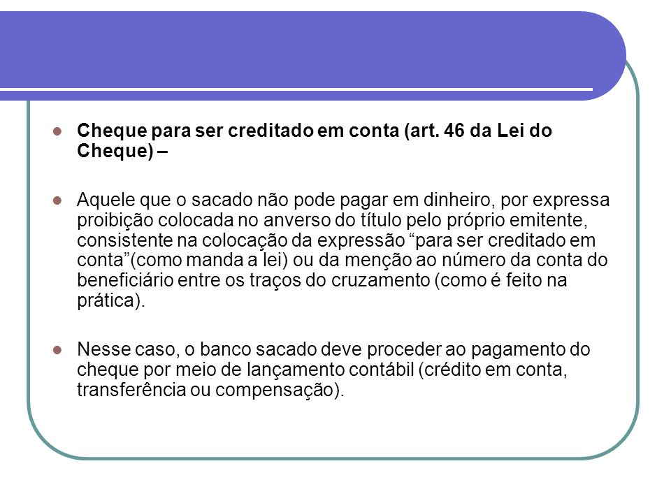 Cheque para ser creditado em conta (art. 46 da Lei do Cheque) – Aquele que o sacado não pode pagar em dinheiro, por expressa proibição colocada no anv