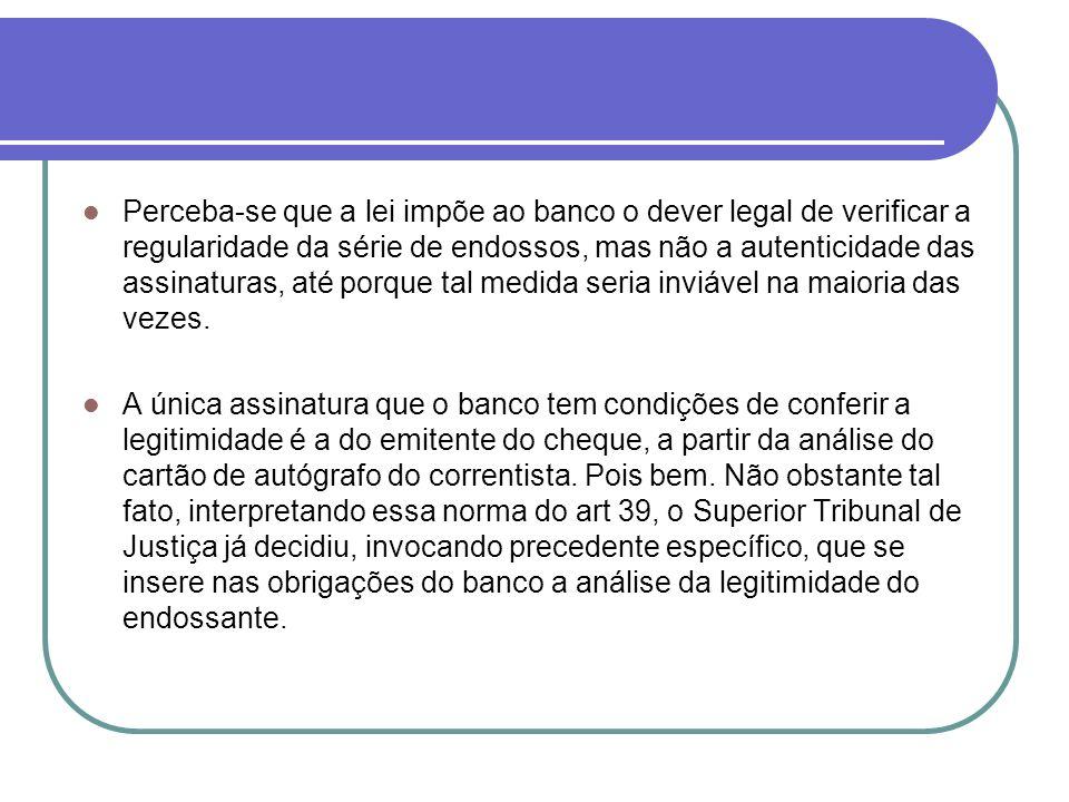Perceba-se que a lei impõe ao banco o dever legal de verificar a regularidade da série de endossos, mas não a autenticidade das assinaturas, até porqu