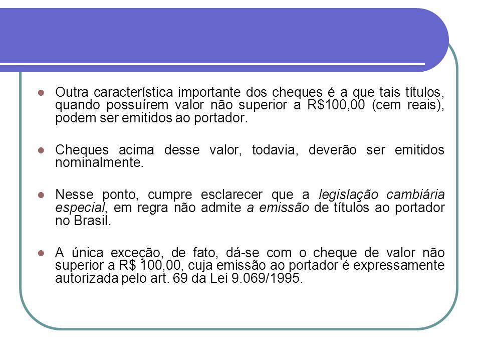 Outra característica importante dos cheques é a que tais títulos, quando possuírem valor não superior a R$100,00 (cem reais), podem ser emitidos ao po