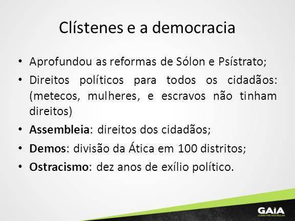 Clístenes e a democracia Aprofundou as reformas de Sólon e Psístrato; Direitos políticos para todos os cidadãos: (metecos, mulheres, e escravos não ti