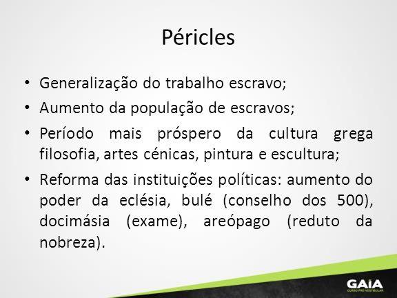 Péricles Generalização do trabalho escravo; Aumento da população de escravos; Período mais próspero da cultura grega filosofia, artes cénicas, pintura