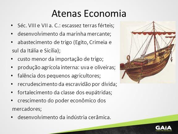 Atenas Economia Séc. VIII e VII a. C.: escassez terras férteis; desenvolvimento da marinha mercante; abastecimento de trigo (Egito, Crimeia e sul da I