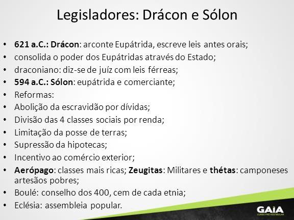 Legisladores: Drácon e Sólon 621 a.C.: Drácon: arconte Eupátrida, escreve leis antes orais; consolida o poder dos Eupátridas através do Estado; dracon