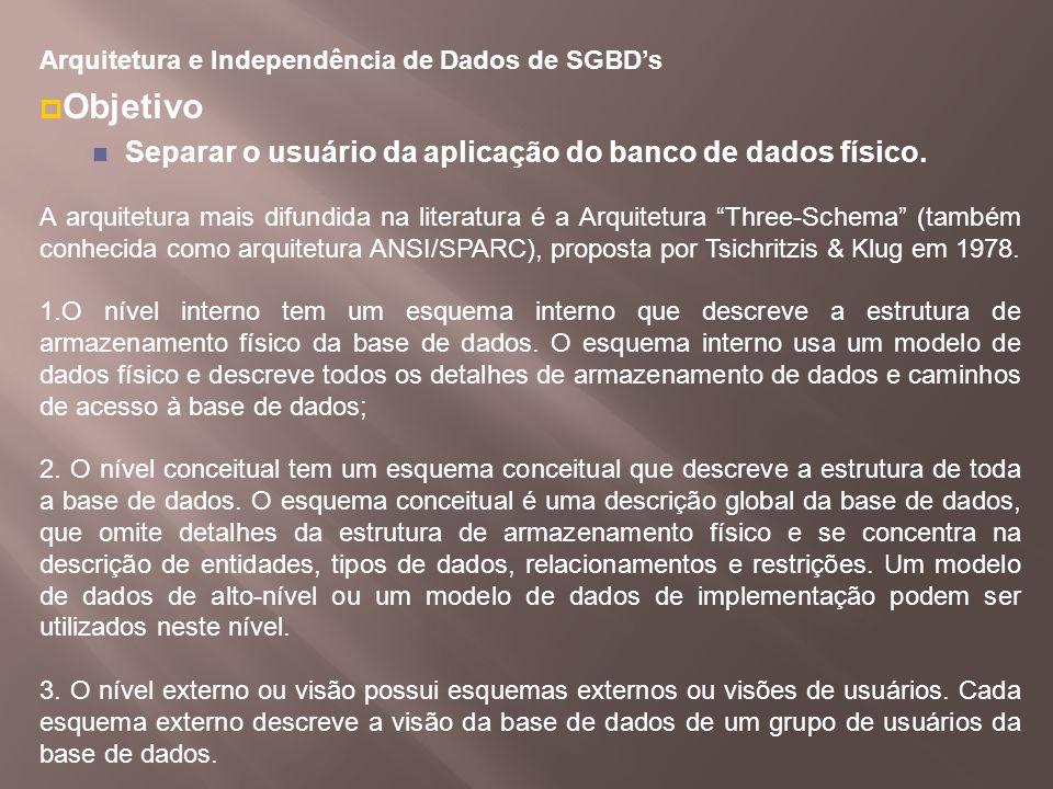 Arquitetura e Independência de Dados de SGBDs Objetivo Separar o usuário da aplicação do banco de dados físico. A arquitetura mais difundida na litera