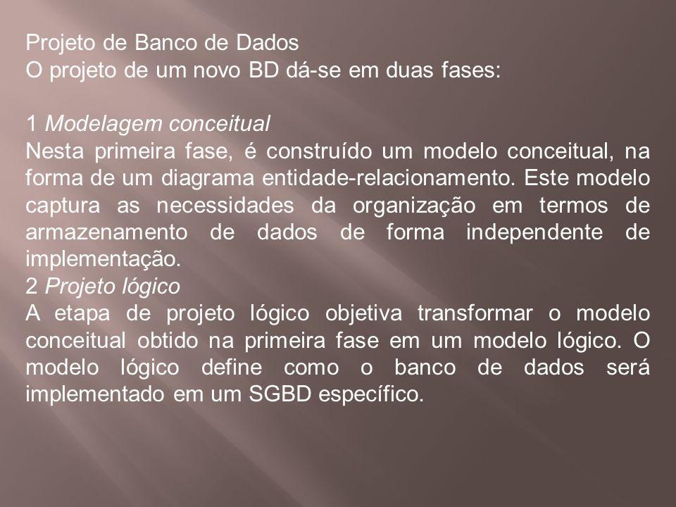Projeto de Banco de Dados O projeto de um novo BD dá-se em duas fases: 1 Modelagem conceitual Nesta primeira fase, é construído um modelo conceitual,