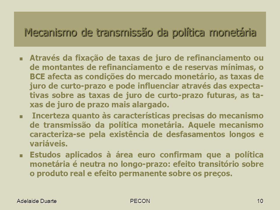 Adelaide DuartePECON10 Mecanismo de transmissão da política monetária Através da fixação de taxas de juro de refinanciamento ou de montantes de refinanciamento e de reservas mínimas, o BCE afecta as condições do mercado monetário, as taxas de juro de curto-prazo e pode influenciar através das expecta- tivas sobre as taxas de juro de curto-prazo futuras, as ta- xas de juro de prazo mais alargado.