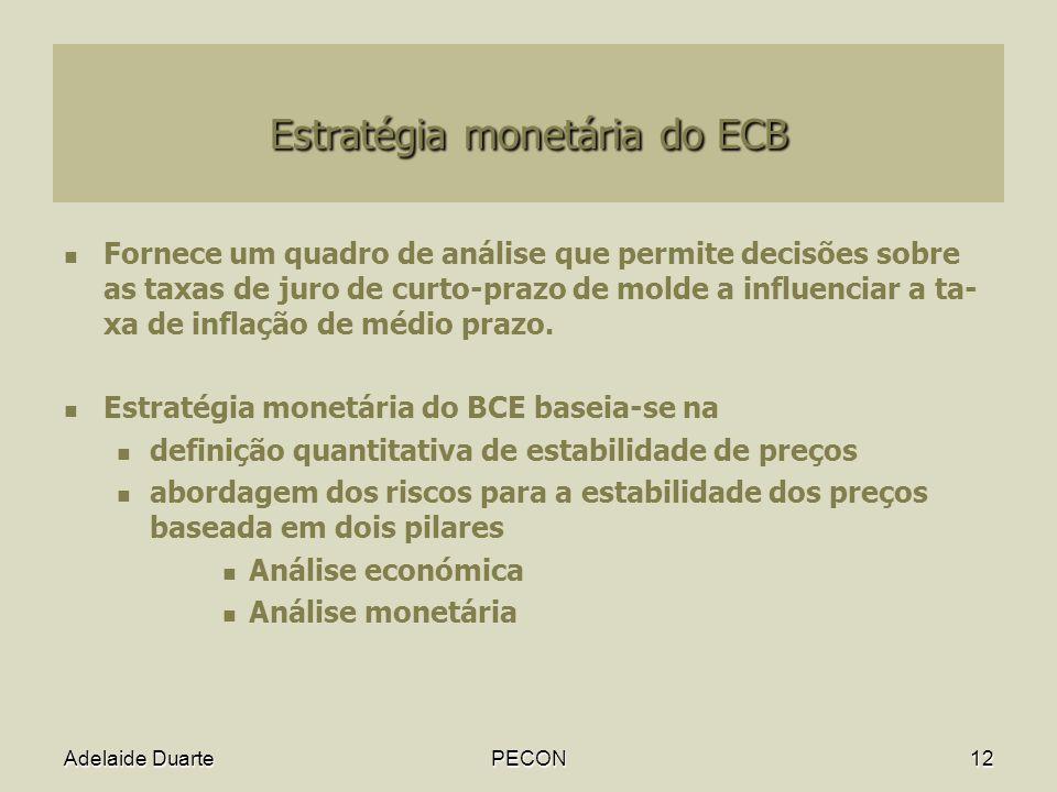Adelaide DuartePECON12 Estratégia monetária do ECB Fornece um quadro de análise que permite decisões sobre as taxas de juro de curto-prazo de molde a influenciar a ta- xa de inflação de médio prazo.