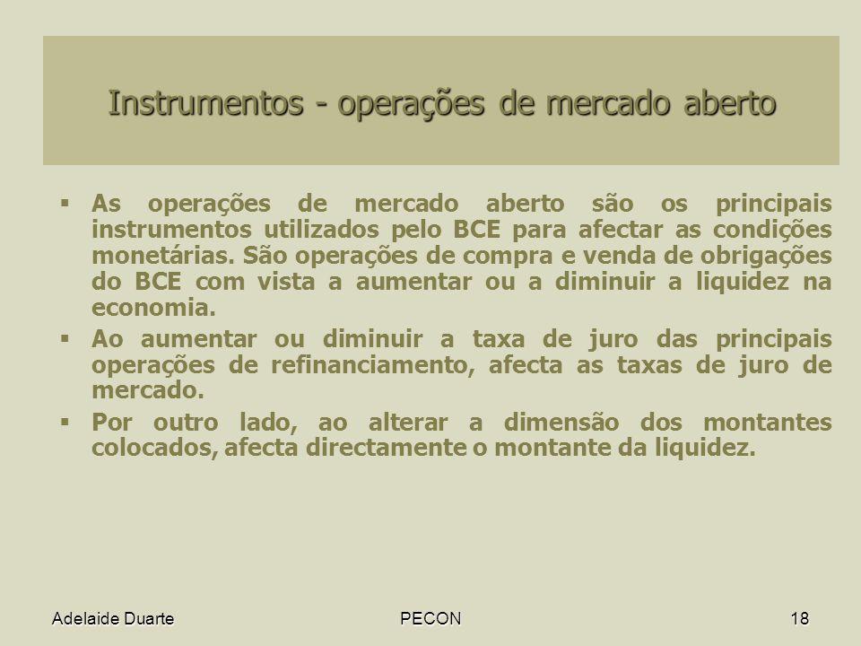 Adelaide DuartePECON18 Instrumentos - operações de mercado aberto As operações de mercado aberto são os principais instrumentos utilizados pelo BCE para afectar as condições monetárias.