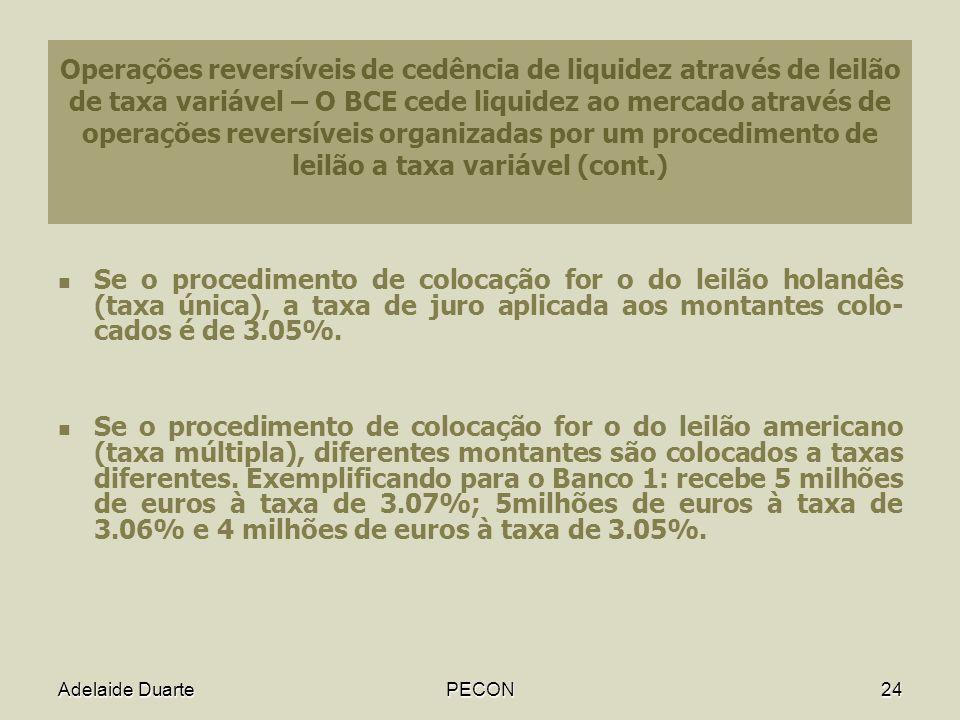 Adelaide DuartePECON24 Operações reversíveis de cedência de liquidez através de leilão de taxa variável – O BCE cede liquidez ao mercado através de operações reversíveis organizadas por um procedimento de leilão a taxa variável (cont.) Se o procedimento de colocação for o do leilão holandês (taxa única), a taxa de juro aplicada aos montantes colo- cados é de 3.05%.