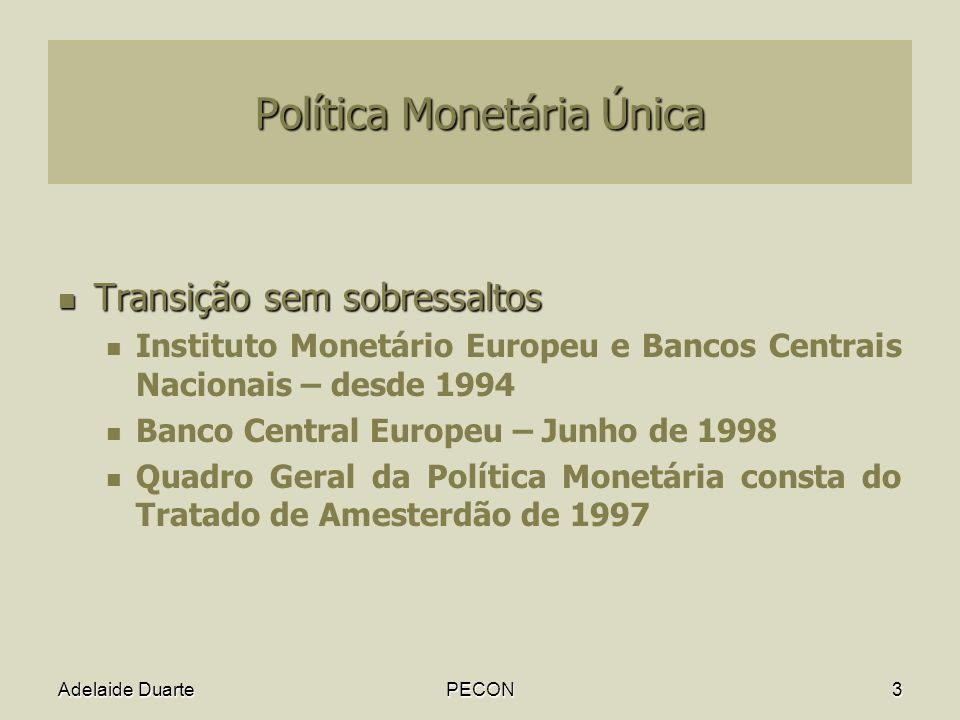 Adelaide DuartePECON3 Política Monetária Única Transição sem sobressaltos Transição sem sobressaltos Instituto Monetário Europeu e Bancos Centrais Nacionais – desde 1994 Banco Central Europeu – Junho de 1998 Quadro Geral da Política Monetária consta do Tratado de Amesterdão de 1997