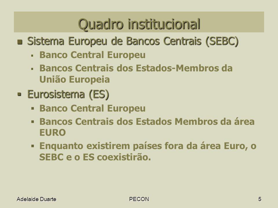Adelaide DuartePECON5 Quadro institucional Sistema Europeu de Bancos Centrais (SEBC) Sistema Europeu de Bancos Centrais (SEBC) Banco Central Europeu Bancos Centrais dos Estados-Membros da União Europeia Eurosistema (ES) Eurosistema (ES) Banco Central Europeu Bancos Centrais dos Estados Membros da área EURO Enquanto existirem países fora da área Euro, o SEBC e o ES coexistirão.
