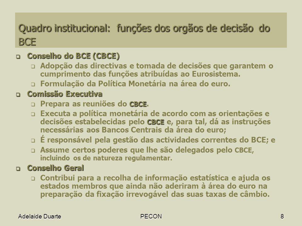 Adelaide DuartePECON8 Quadro institucional: funções dos orgãos de decisão do BCE Conselho do BCE (CBCE) Conselho do BCE (CBCE) Adopção das directivas e tomada de decisões que garantem o cumprimento das funções atribuídas ao Eurosistema.