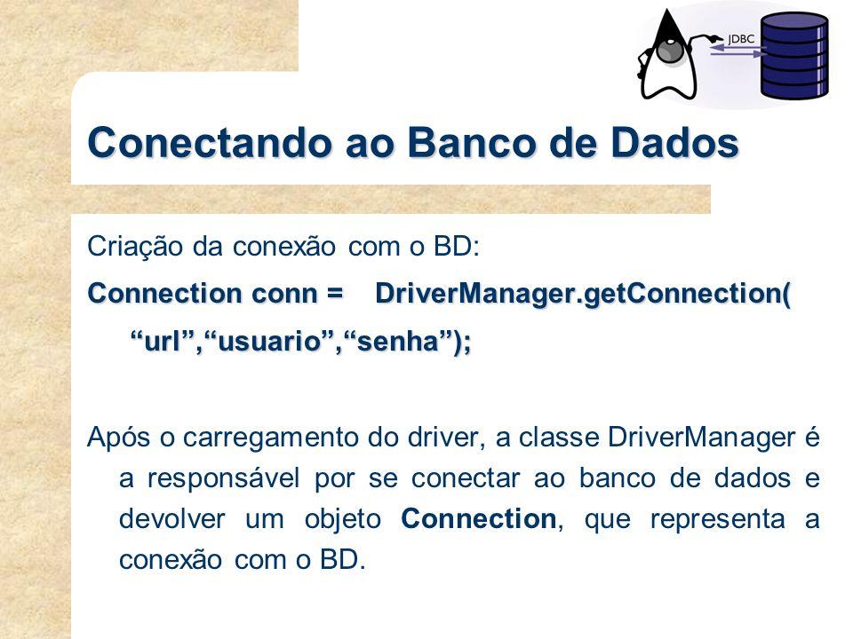 Conectando ao Banco de Dados Criação da conexão com o BD: Connection conn = DriverManager.getConnection( url,usuario,senha); Após o carregamento do dr