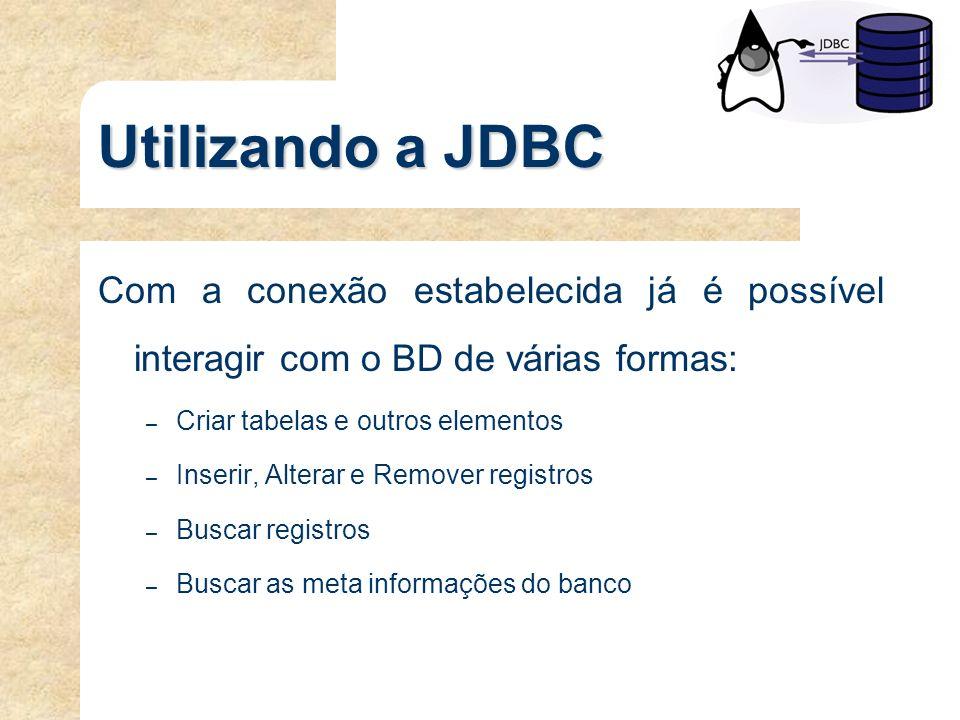 Utilizando a JDBC Com a conexão estabelecida já é possível interagir com o BD de várias formas: – Criar tabelas e outros elementos – Inserir, Alterar