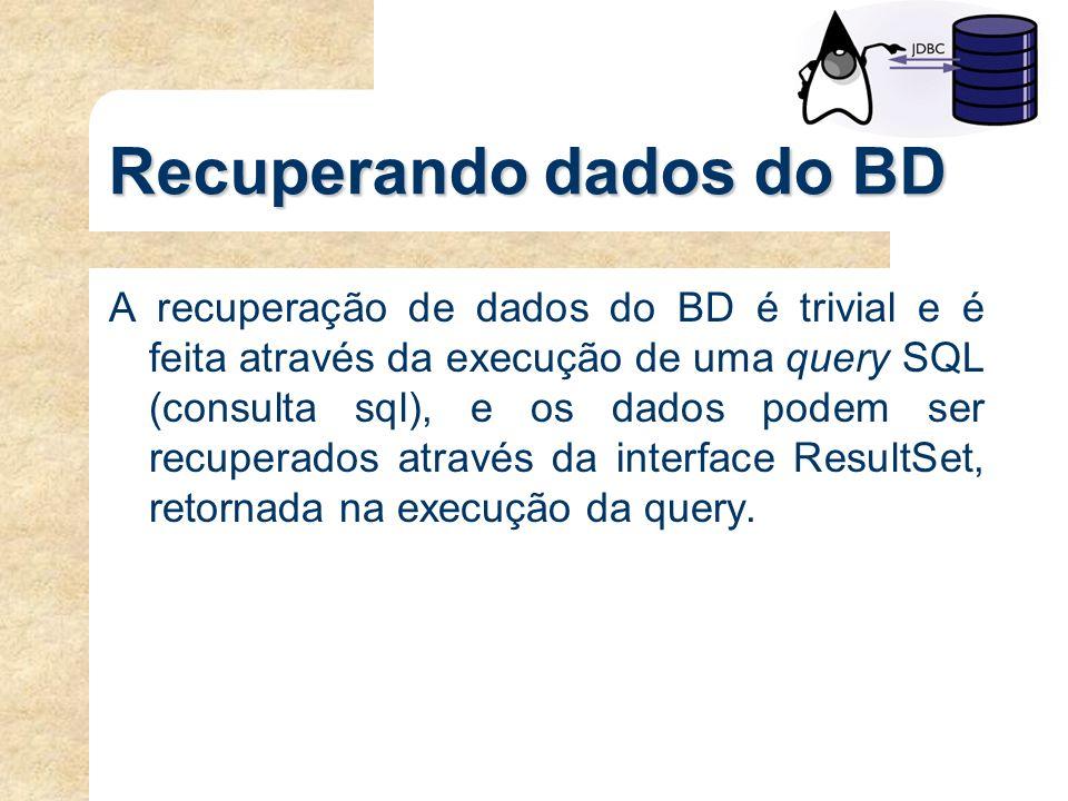 Recuperando dados do BD A recuperação de dados do BD é trivial e é feita através da execução de uma query SQL (consulta sql), e os dados podem ser rec