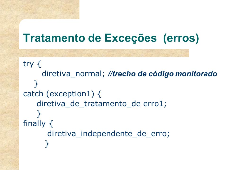 Tratamento de Exceções (erros) try { diretiva_normal; //trecho de código monitorado } catch (exception1) { diretiva_de_tratamento_de erro1; } finally