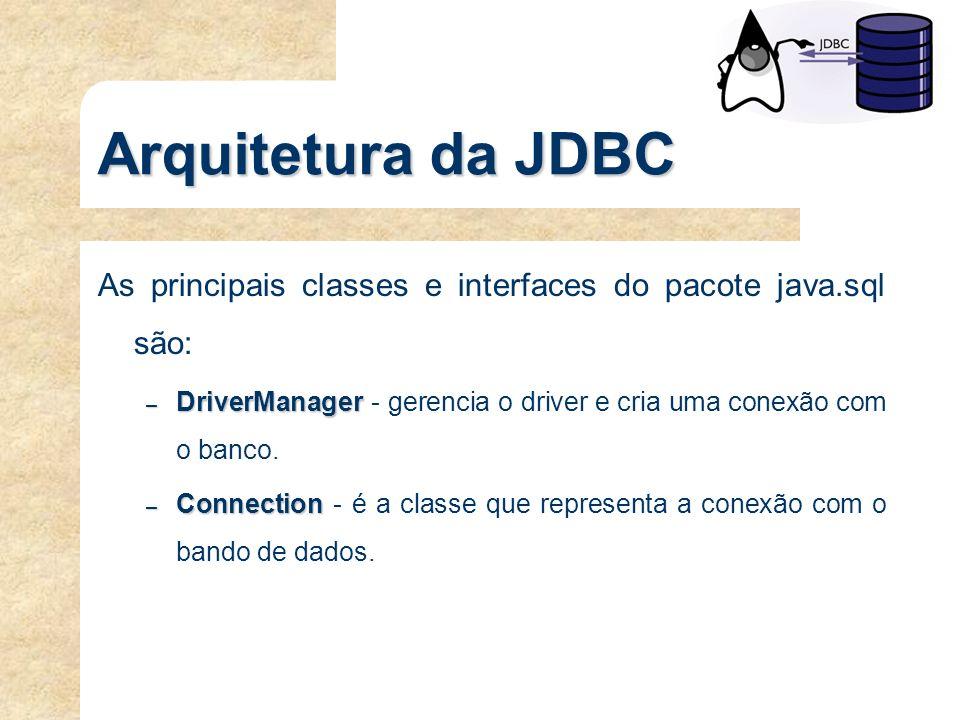 Arquitetura da JDBC As principais classes e interfaces do pacote java.sql são: – DriverManager – DriverManager - gerencia o driver e cria uma conexão