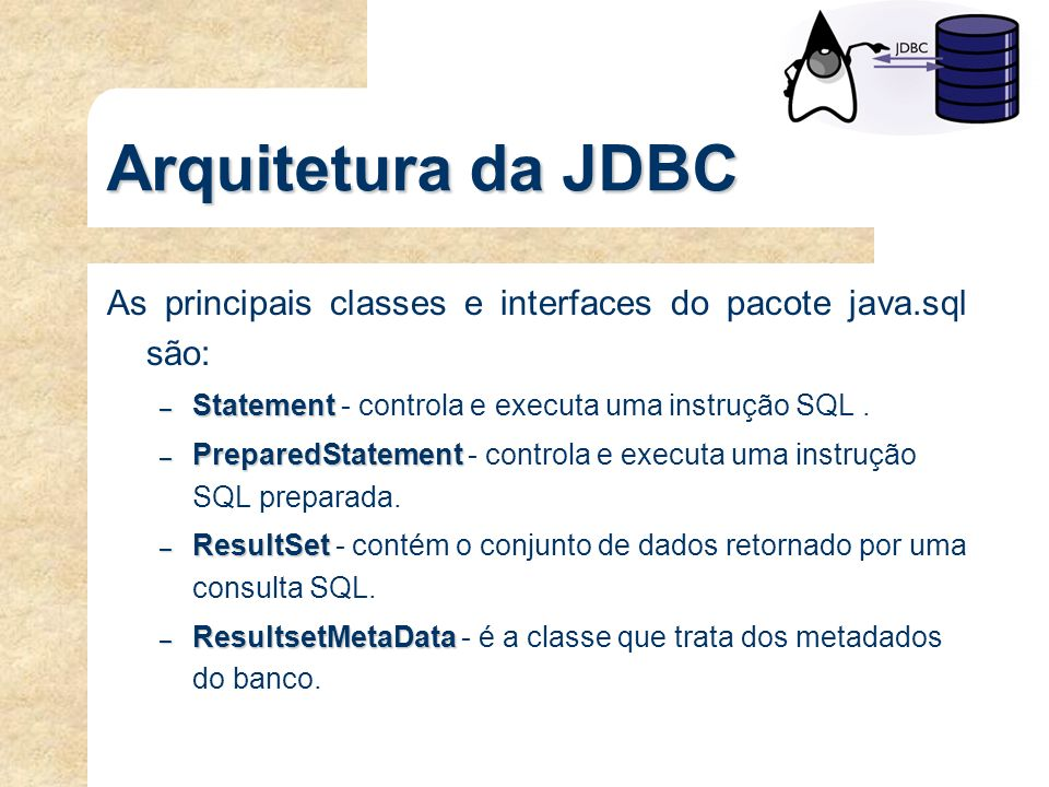 Arquitetura da JDBC As principais classes e interfaces do pacote java.sql são: – Statement – Statement - controla e executa uma instrução SQL. – Prepa