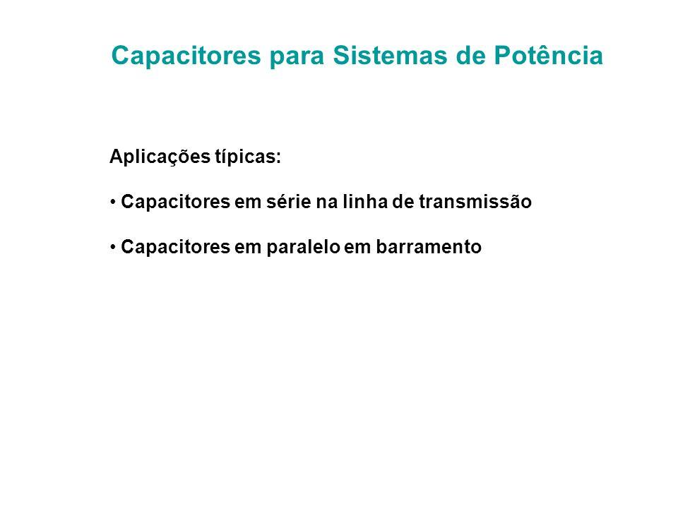 Capacitores para Sistemas de Potência Aplicações típicas: Capacitores em série na linha de transmissão Capacitores em paralelo em barramento