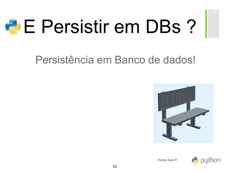 10 E Persistir em DBs ? Persistência em Banco de dados! Python Aula 07