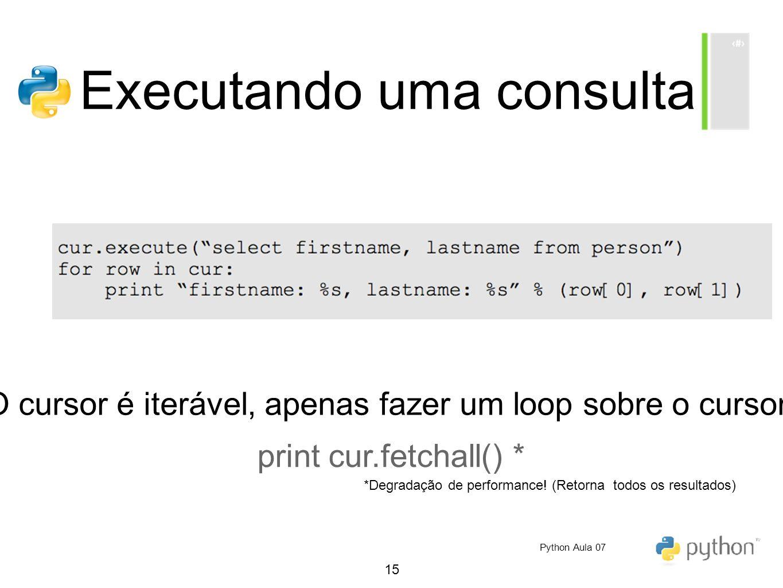 15 Executando uma consulta O cursor é iterável, apenas fazer um loop sobre o cursor! print cur.fetchall() * *Degradação de performance! (Retorna todos
