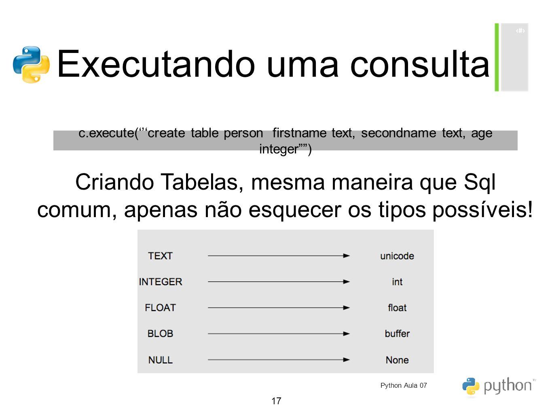 17 Executando uma consulta c.execute(create table person firstname text, secondname text, age integer) Criando Tabelas, mesma maneira que Sql comum, a