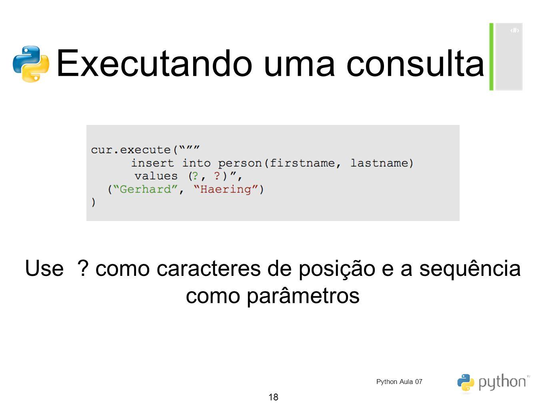 18 Executando uma consulta Use ? como caracteres de posição e a sequência como parâmetros Python Aula 07
