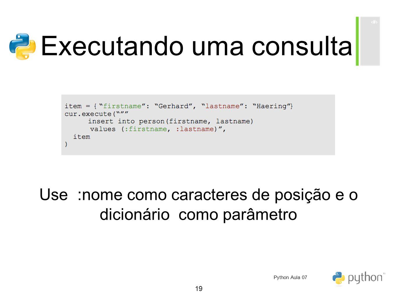 19 Executando uma consulta Use :nome como caracteres de posição e o dicionário como parâmetro Python Aula 07