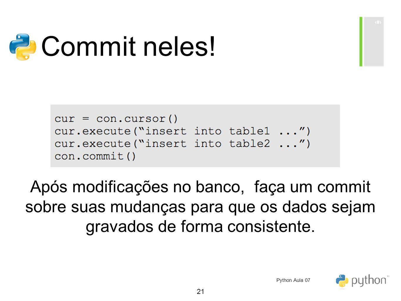 21 Commit neles! Após modificações no banco, faça um commit sobre suas mudanças para que os dados sejam gravados de forma consistente. Python Aula 07