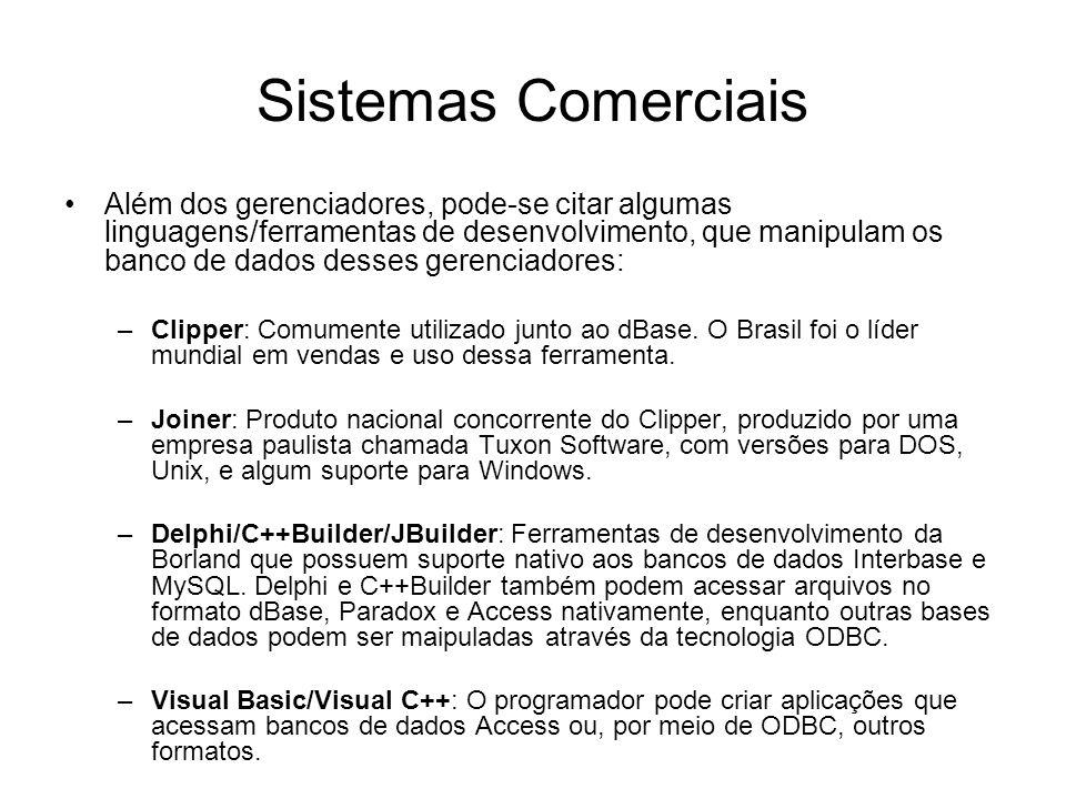 Sistemas Comerciais Além dos gerenciadores, pode-se citar algumas linguagens/ferramentas de desenvolvimento, que manipulam os banco de dados desses gerenciadores: –Clipper: Comumente utilizado junto ao dBase.
