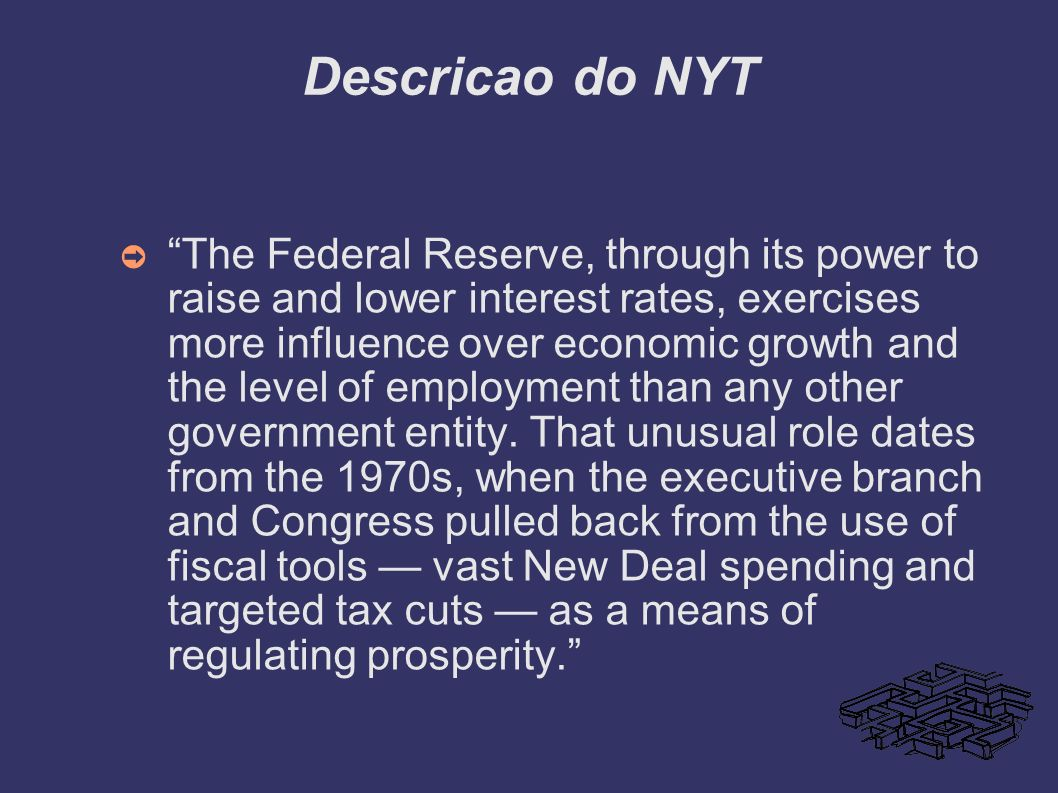 Descricao do NYT The Federal Reserve, through its power to raise and lower interest rates, exercises more influence over economic growth and the level
