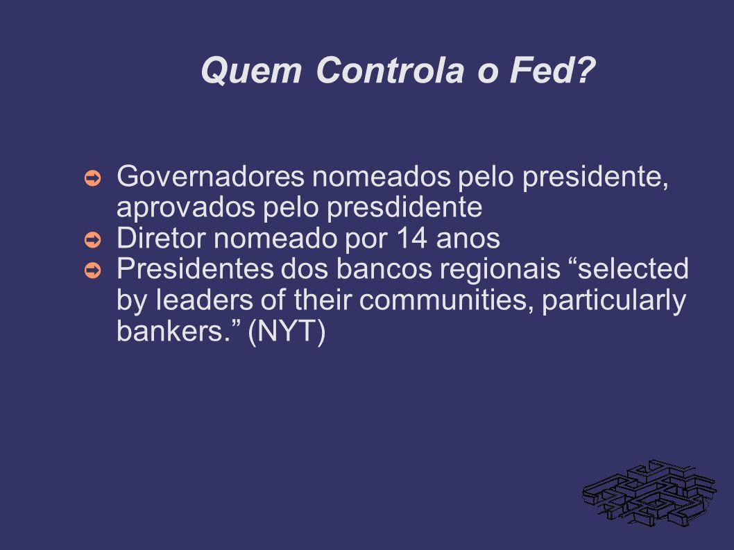 Quem Controla o Fed? Governadores nomeados pelo presidente, aprovados pelo presdidente Diretor nomeado por 14 anos Presidentes dos bancos regionais se