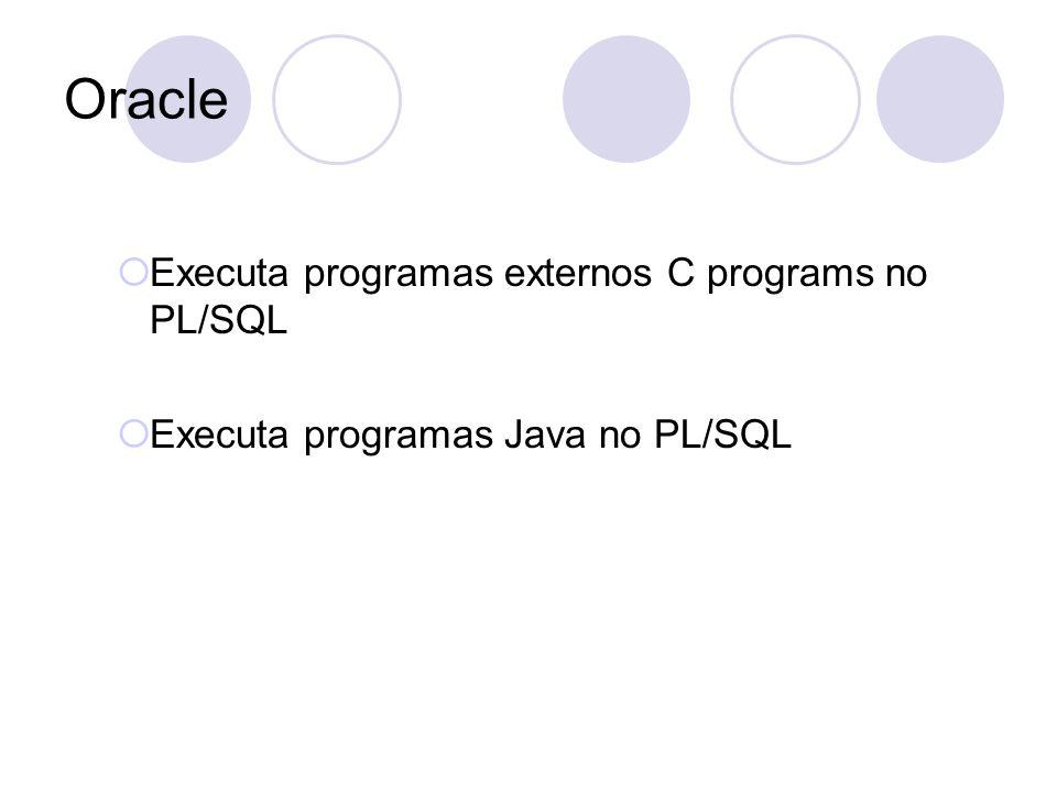 Oracle Executa programas externos C programs no PL/SQL Executa programas Java no PL/SQL