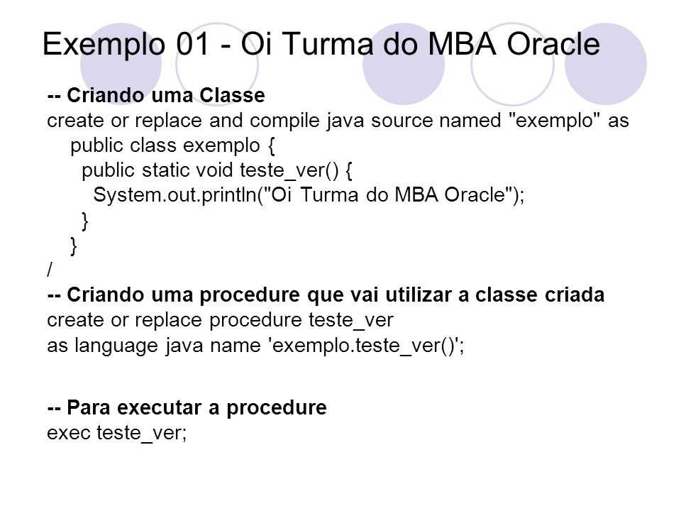 Exemplo 02 - Versão do Jserver select * from all_registry_banners; -- Criando uma Classe create or replace and compile java source named prop as public class prop { public static void db_ver() { System.out.println(System.getProperty( oracle.jserver.version )); } / -- Criando uma procedure que vai utilizar a classe criada create or replace procedure db_ver as language java name prop.db_ver() ; -- Executando a procedure; exec db_ver;