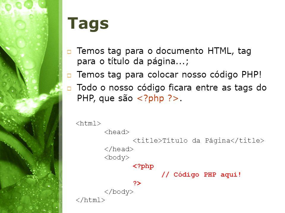 Tags Temos tag para o documento HTML, tag para o título da página...; Temos tag para colocar nosso código PHP! Todo o nosso código ficara entre as tag