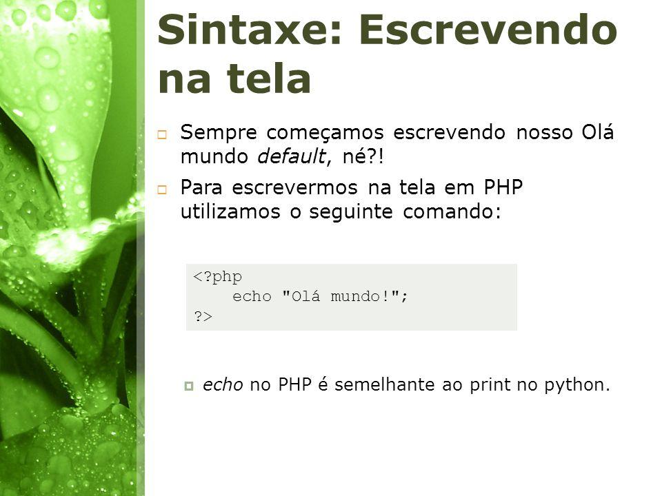 Sintaxe: Escrevendo na tela Sempre começamos escrevendo nosso Olá mundo default, né?! Para escrevermos na tela em PHP utilizamos o seguinte comando: e