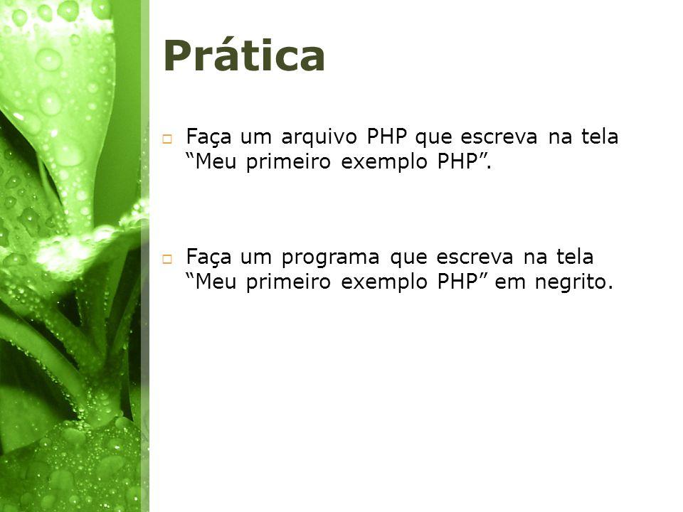 Prática Faça um arquivo PHP que escreva na tela Meu primeiro exemplo PHP. Faça um programa que escreva na tela Meu primeiro exemplo PHP em negrito.