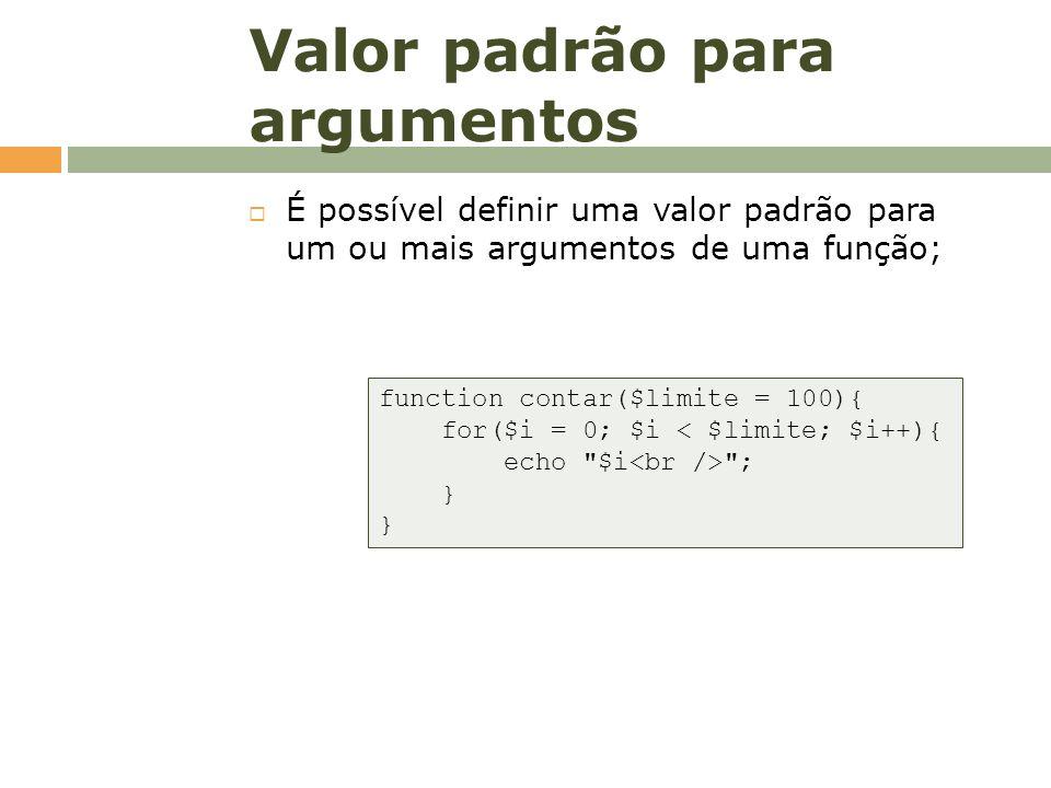 Valor padrão para argumentos É possível definir uma valor padrão para um ou mais argumentos de uma função; function contar($limite = 100){ for($i = 0;