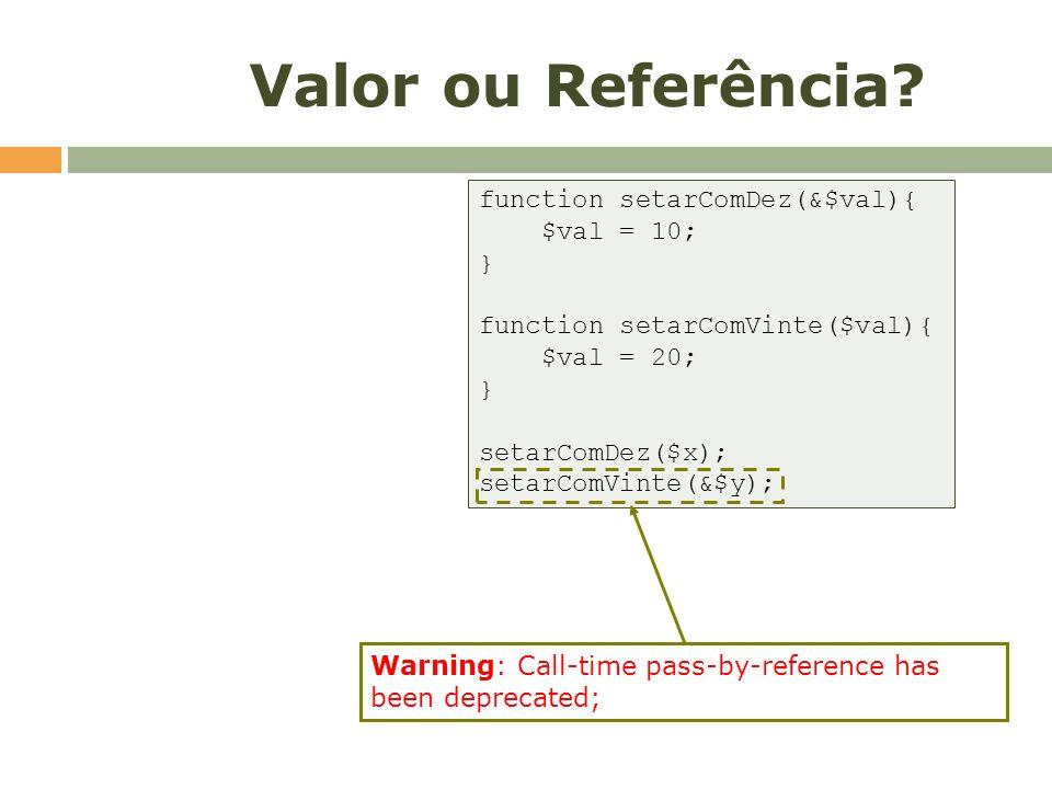 Valor ou Referência? function setarComDez(&$val){ $val = 10; } function setarComVinte($val){ $val = 20; } setarComDez($x); setarComVinte(&$y); Warning
