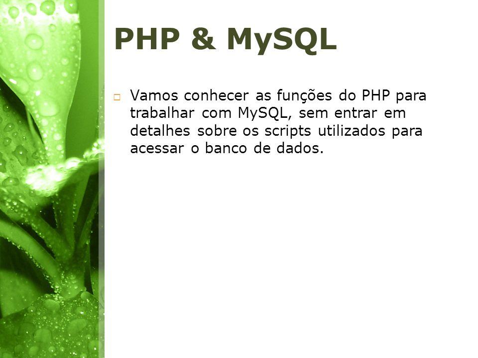 Bibliotecas Trabalharemos com a biblioteca mysql utilizada por padrão com o PHP; O ideal seria utilizarmos a biblioteca mysqli (MySQL Improved), porém ela trabalha com objetos, e não conheceremos orientação a objetos aqui; Esta biblioteca para conexões possui melhor desempenho e maior segurança; O importante é o conceito sobre a conexão, sabendo como funciona conexão com banco de dados usando PHP e MySQL usando a biblioteca mysql, você facilmente migra para a biblioteca mysqli.