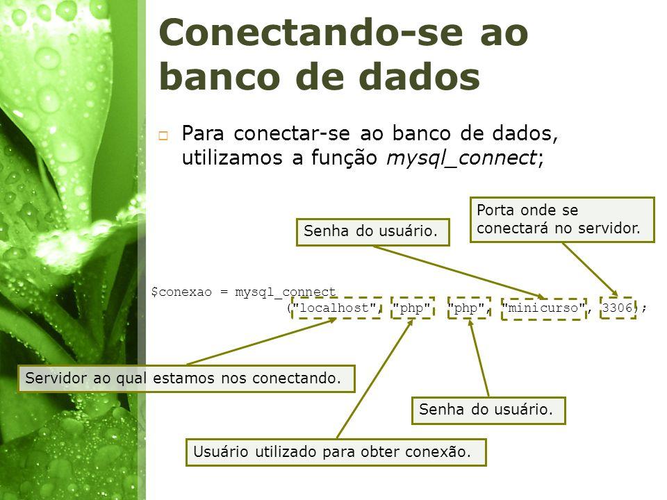 Conectando-se ao banco de dados Para conectar-se ao banco de dados, utilizamos a função mysql_connect; $conexao = mysql_connect (