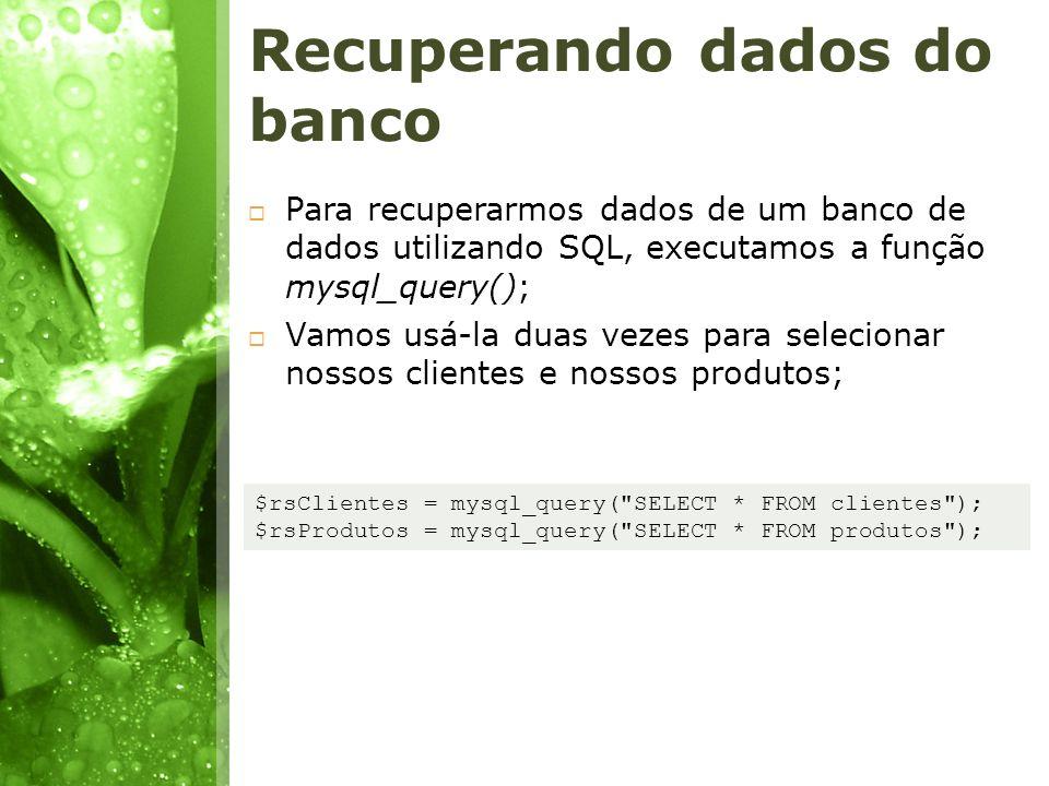 Recuperando dados do banco Para recuperarmos dados de um banco de dados utilizando SQL, executamos a função mysql_query(); Vamos usá-la duas vezes par