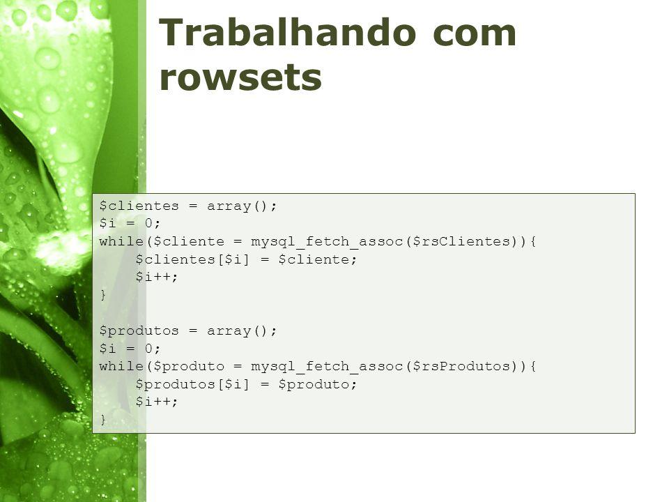 Trabalhando com rowsets $clientes = array(); $i = 0; while($cliente = mysql_fetch_assoc($rsClientes)){ $clientes[$i] = $cliente; $i++; } $produtos = a