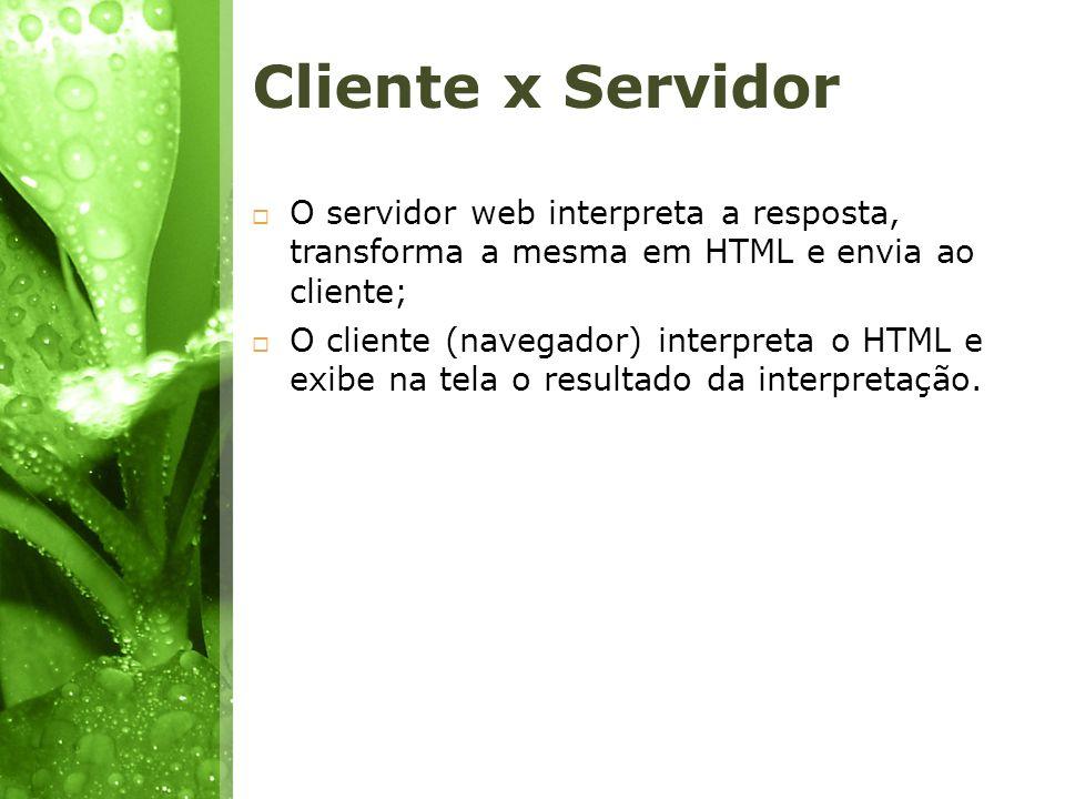 Cliente x Servidor O servidor web interpreta a resposta, transforma a mesma em HTML e envia ao cliente; O cliente (navegador) interpreta o HTML e exib