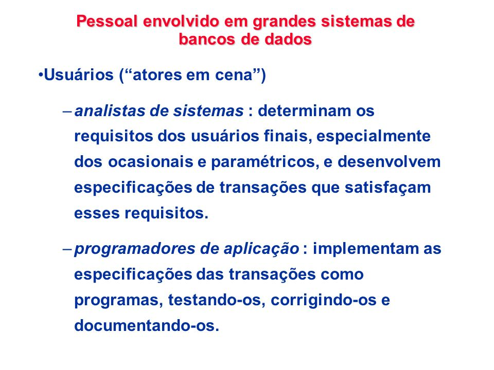Pessoal envolvido em grandes sistemas de bancos de dados Usuários (atores em cena) –analistas de sistemas : determinam os requisitos dos usuários fina