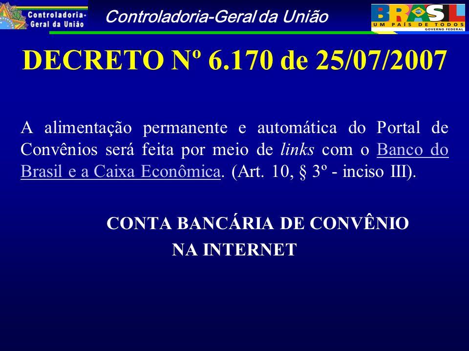Controladoria-Geral da União DECRETO Nº 6.170 de 25/07/2007 A alimentação permanente e automática do Portal de Convênios será feita por meio de links com o Banco do Brasil e a Caixa Econômica.