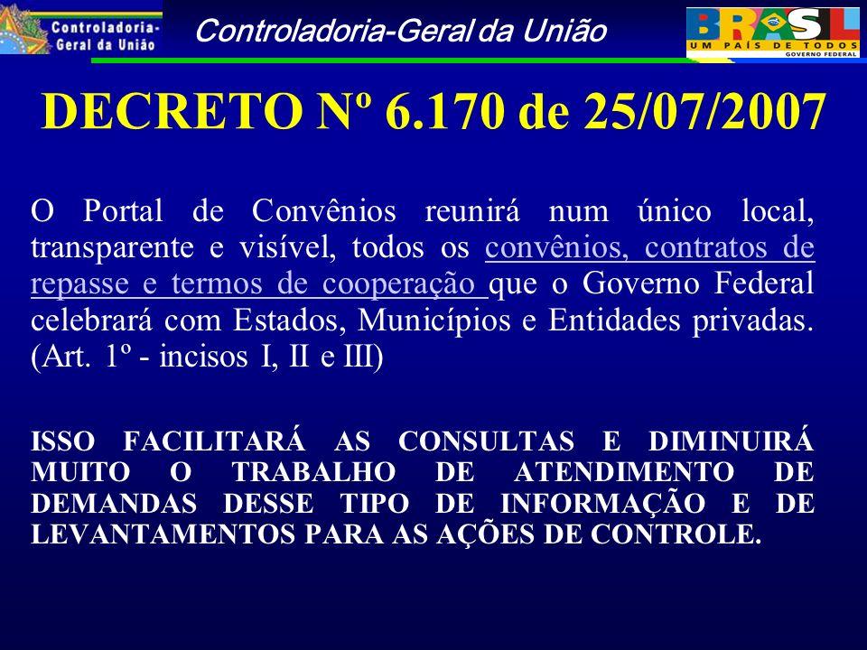 Controladoria-Geral da União DECRETO Nº 6.170 de 25/07/2007 O Portal de Convênios reunirá num único local, transparente e visível, todos os convênios, contratos de repasse e termos de cooperação que o Governo Federal celebrará com Estados, Municípios e Entidades privadas.