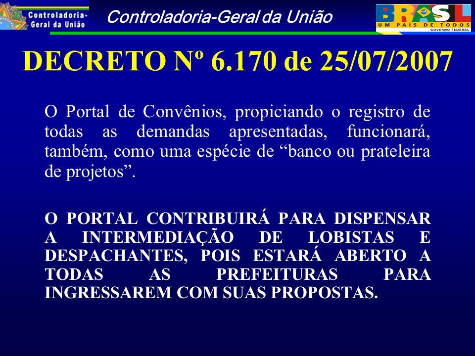 Controladoria-Geral da União DECRETO Nº 6.170 de 25/07/2007 O Portal de Convênios, propiciando o registro de todas as demandas apresentadas, funcionará, também, como uma espécie de banco ou prateleira de projetos.