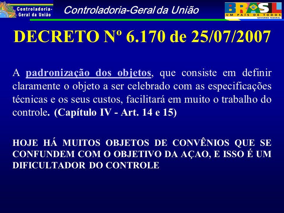 Controladoria-Geral da União DECRETO Nº 6.170 de 25/07/2007 A padronização dos objetos, que consiste em definir claramente o objeto a ser celebrado com as especificações técnicas e os seus custos, facilitará em muito o trabalho do controle.